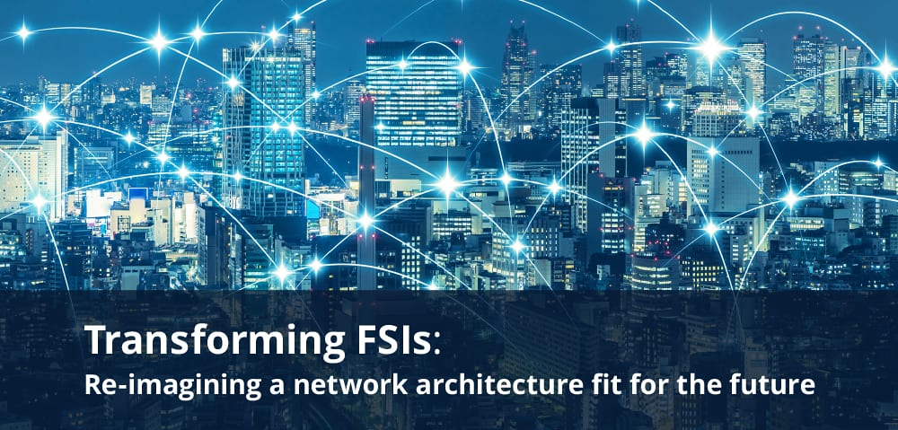 Transforming FSIs: Re-imagining a network architecture fit for the future