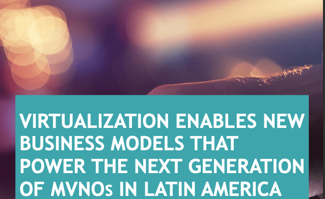 Virtualization enables New Business Models that Power the Next Generation of Mvnos in Latin America